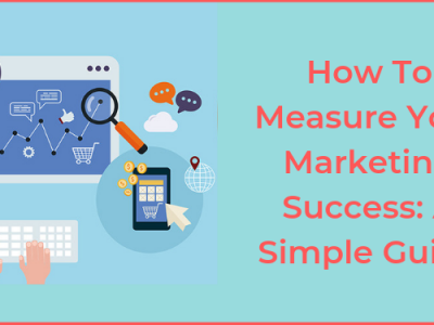 How To Measure Your Marketing Success: A Simple Guide