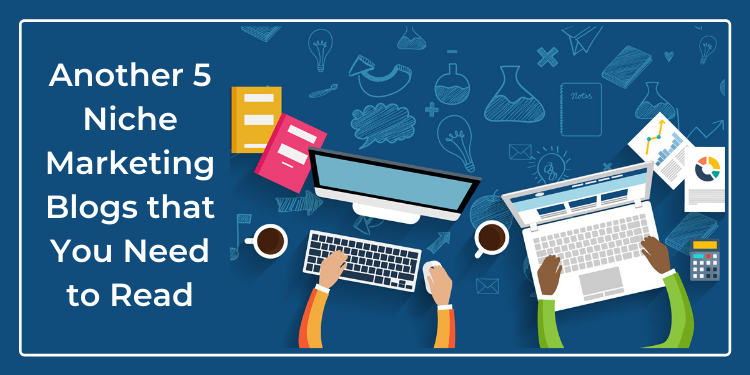 Another 5 Niche Marketing Blogs that You Need to Read