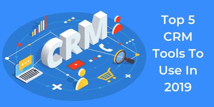 Top 5 CRM Tools To Use In 2019