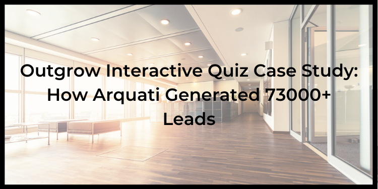 Outgrow Interactive Quiz Case Study: How Arquati Generated 73000+ Leads